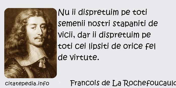 Francois de La Rochefoucauld - Nu ii dispretuim pe toti semenii nostri stapaniti de vicii, dar ii dispretuim pe toti cei lipsiti de orice fel de virtute.