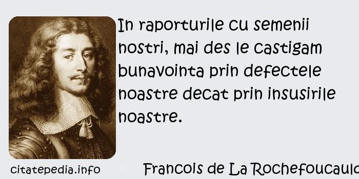 Francois de La Rochefoucauld - In raporturile cu semenii nostri, mai des le castigam bunavointa prin defectele noastre decat prin insusirile noastre.