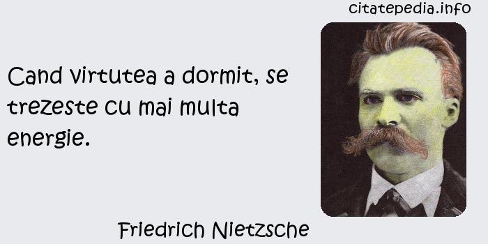 Friedrich Nietzsche - Cand virtutea a dormit, se trezeste cu mai multa energie.