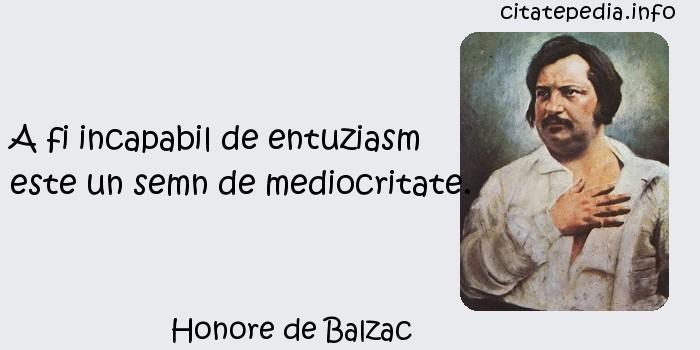 Honore de Balzac - A fi incapabil de entuziasm este un semn de mediocritate.