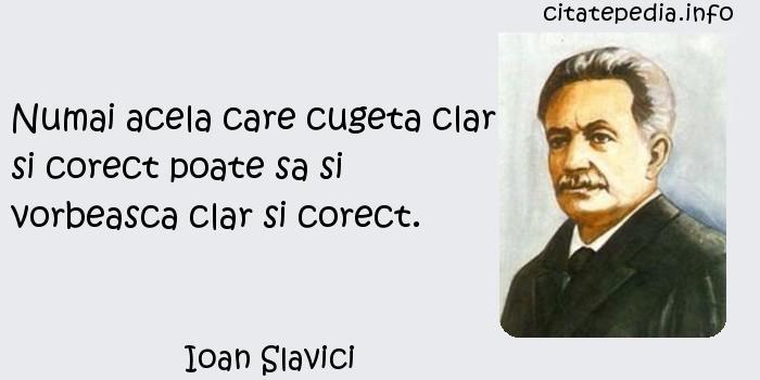 Ioan Slavici - Numai acela care cugeta clar si corect poate sa si vorbeasca clar si corect.