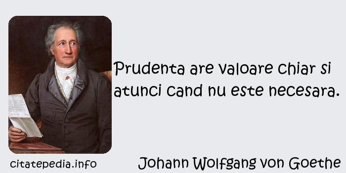 Johann Wolfgang von Goethe - Prudenta are valoare chiar si atunci cand nu este necesara.