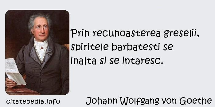 Johann Wolfgang von Goethe - Prin recunoasterea greselii, spiritele barbatesti se inalta si se intaresc.