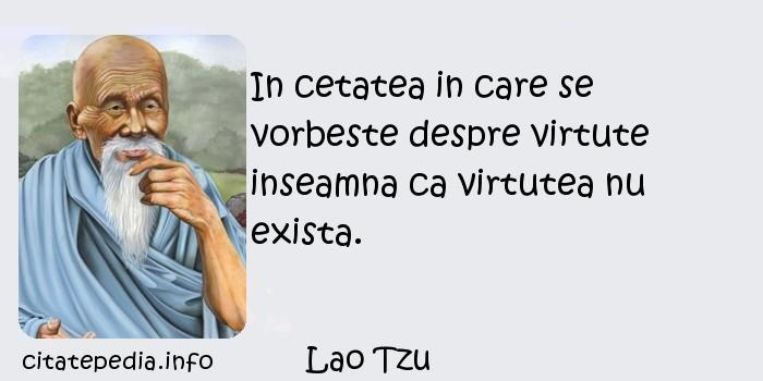 Lao Tzu - In cetatea in care se vorbeste despre virtute inseamna ca virtutea nu exista.