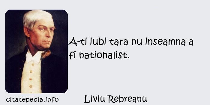 Liviu Rebreanu - A-ti iubi tara nu inseamna a fi nationalist.