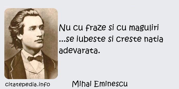 Mihai Eminescu - Nu cu fraze si cu maguliri ...se iubeste si creste natia adevarata.
