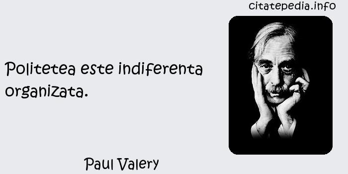Paul Valery - Politetea este indiferenta organizata.