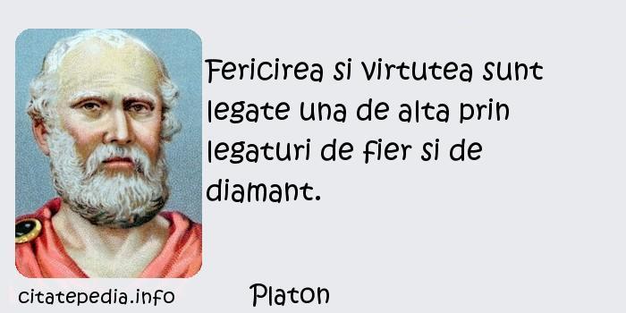 Platon - Fericirea si virtutea sunt legate una de alta prin legaturi de fier si de diamant.
