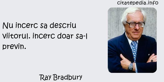 Ray Bradbury - Nu incerc sa descriu viitorul. incerc doar sa-l previn.