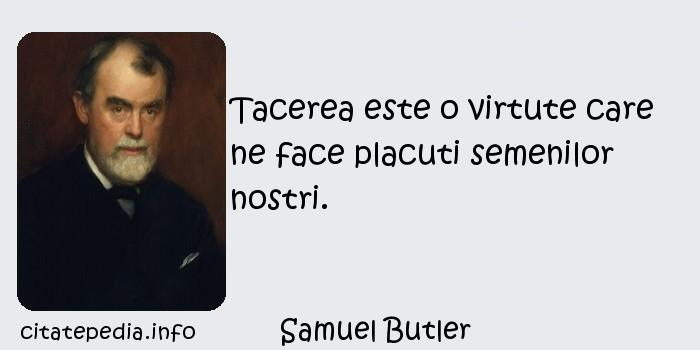 Samuel Butler - Tacerea este o virtute care ne face placuti semenilor nostri.