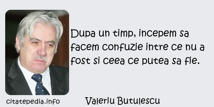 Valeriu Butulescu - Dupa un timp, incepem sa facem confuzie intre ce nu a fost si ceea ce putea sa fie.