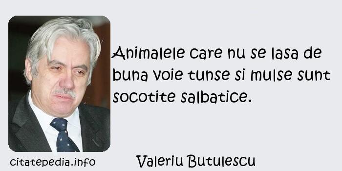 Valeriu Butulescu - Animalele care nu se lasa de buna voie tunse si mulse sunt socotite salbatice.