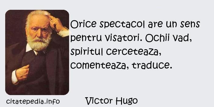 Victor Hugo - Orice spectacol are un sens pentru visatori. Ochii vad, spiritul cerceteaza, comenteaza, traduce.