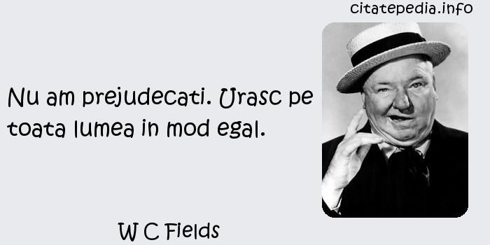 W C Fields - Nu am prejudecati. Urasc pe toata lumea in mod egal.