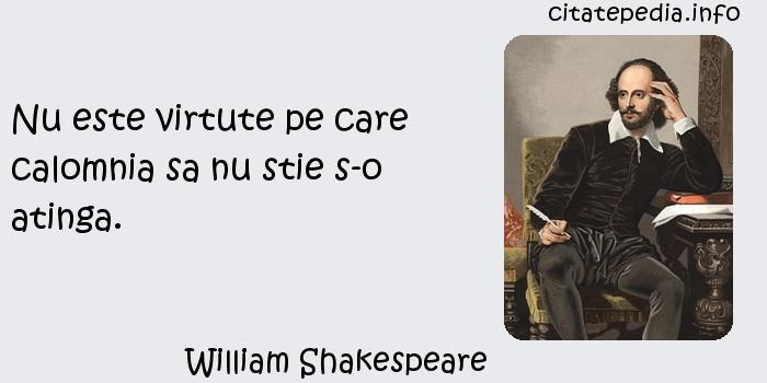 William Shakespeare - Nu este virtute pe care calomnia sa nu stie s-o atinga.