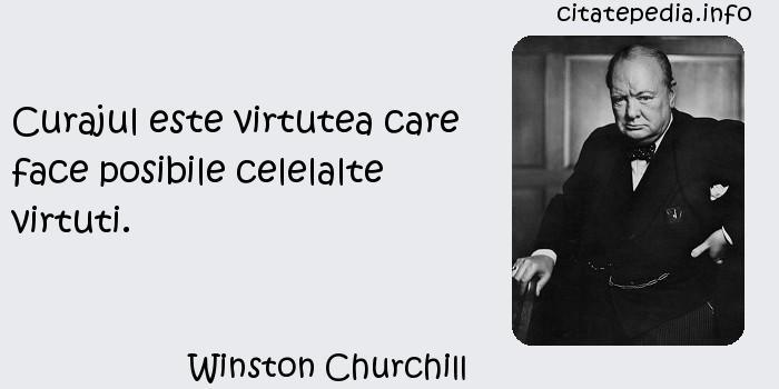 Winston Churchill - Curajul este virtutea care face posibile celelalte virtuti.