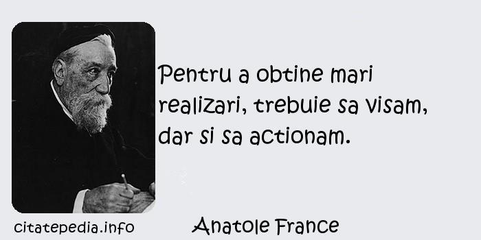Anatole France - Pentru a obtine mari realizari, trebuie sa visam, dar si sa actionam.
