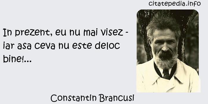 Constantin Brancusi - In prezent, eu nu mai visez - iar asa ceva nu este deloc bine!...