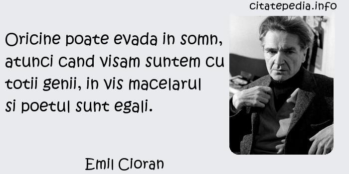 Emil Cioran - Oricine poate evada in somn, atunci cand visam suntem cu totii genii, in vis macelarul si poetul sunt egali.
