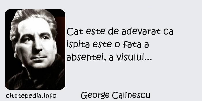 George Calinescu - Cat este de adevarat ca ispita este o fata a absentei, a visului...