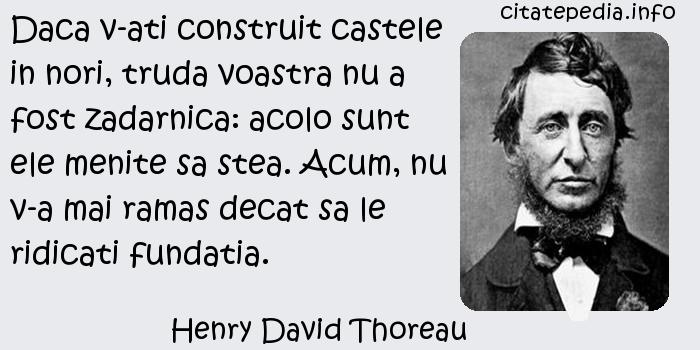 Henry David Thoreau - Daca v-ati construit castele in nori, truda voastra nu a fost zadarnica: acolo sunt ele menite sa stea. Acum, nu v-a mai ramas decat sa le ridicati fundatia.