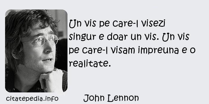 John Lennon - Un vis pe care-l visezi singur e doar un vis. Un vis pe care-l visam impreuna e o realitate.