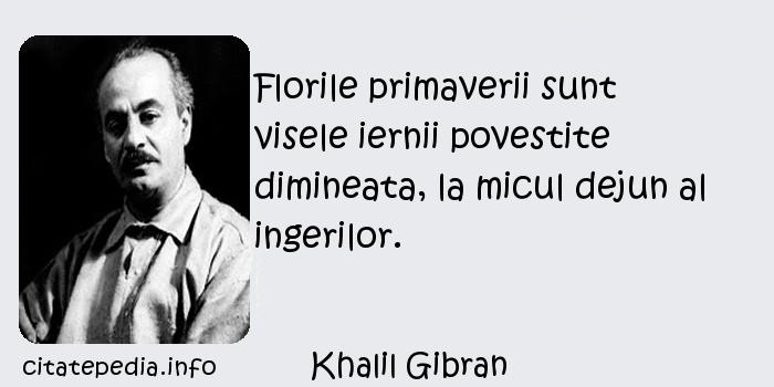 Khalil Gibran - Florile primaverii sunt visele iernii povestite dimineata, la micul dejun al ingerilor.