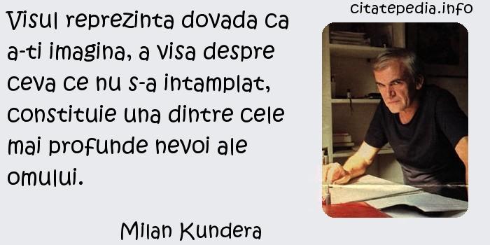 Milan Kundera - Visul reprezinta dovada ca a-ti imagina, a visa despre ceva ce nu s-a intamplat, constituie una dintre cele mai profunde nevoi ale omului.