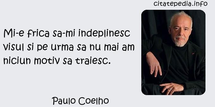 Paulo Coelho - Mi-e frica sa-mi indeplinesc visul si pe urma sa nu mai am niciun motiv sa traiesc.