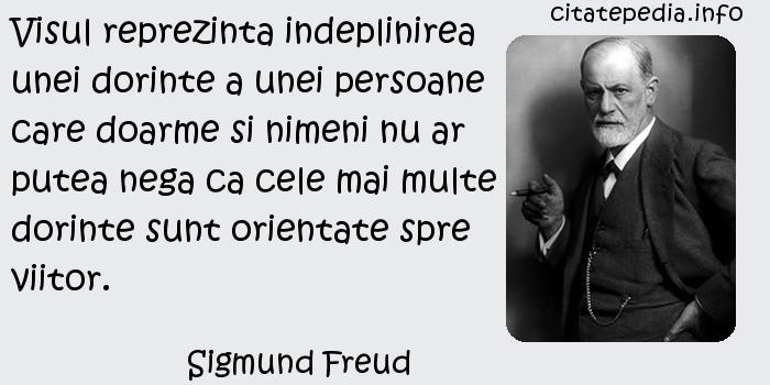 Sigmund Freud - Visul reprezinta indeplinirea unei dorinte a unei persoane care doarme si nimeni nu ar putea nega ca cele mai multe dorinte sunt orientate spre viitor.