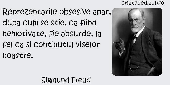 Sigmund Freud - Reprezentarile obsesive apar, dupa cum se stie, ca fiind nemotivate, fie absurde, la fel ca si continutul viselor noastre.