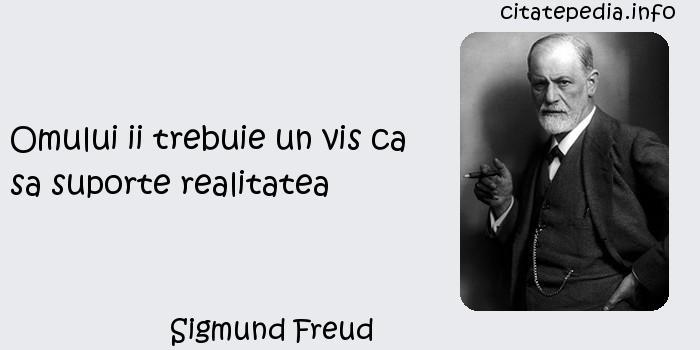 Sigmund Freud - Omului ii trebuie un vis ca sa suporte realitatea