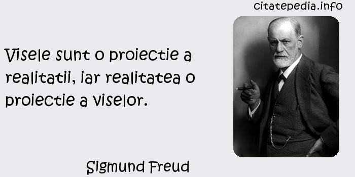Sigmund Freud - Visele sunt o proiectie a realitatii, iar realitatea o proiectie a viselor.