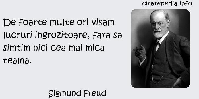 Sigmund Freud - De foarte multe ori visam lucruri ingrozitoare, fara sa simtim nici cea mai mica teama.