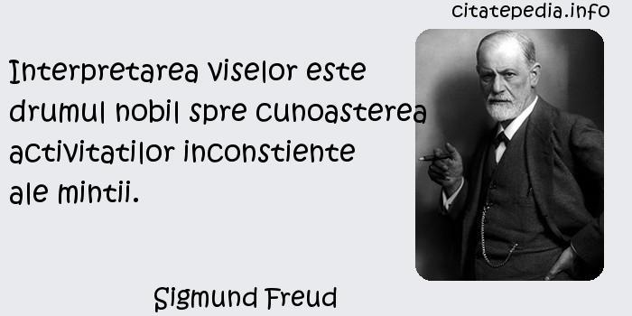Sigmund Freud - Interpretarea viselor este drumul nobil spre cunoasterea activitatilor inconstiente ale mintii.
