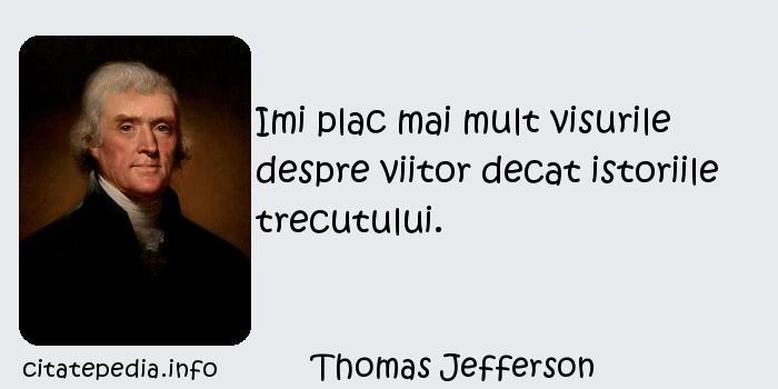 Thomas Jefferson - Imi plac mai mult visurile despre viitor decat istoriile trecutului.