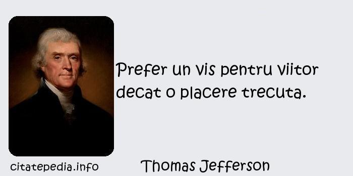 Thomas Jefferson - Prefer un vis pentru viitor decat o placere trecuta.