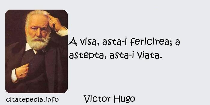 Victor Hugo - A visa, asta-i fericirea; a astepta, asta-i viata.