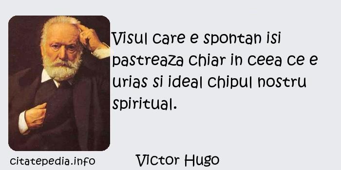 Victor Hugo - Visul care e spontan isi pastreaza chiar in ceea ce e urias si ideal chipul nostru spiritual.