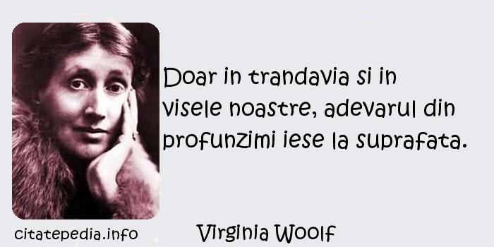Virginia Woolf - Doar in trandavia si in visele noastre, adevarul din profunzimi iese la suprafata.