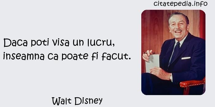 Walt Disney - Daca poti visa un lucru, inseamna ca poate fi facut.