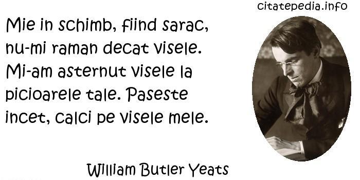 William Butler Yeats - Mie in schimb, fiind sarac, nu-mi raman decat visele. Mi-am asternut visele la picioarele tale. Paseste incet, calci pe visele mele.