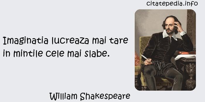 William Shakespeare - Imaginatia lucreaza mai tare in mintile cele mai slabe.