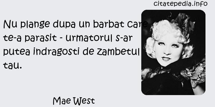 Mae West - Nu plange dupa un barbat care te-a parasit - urmatorul s-ar putea indragosti de zambetul tau.