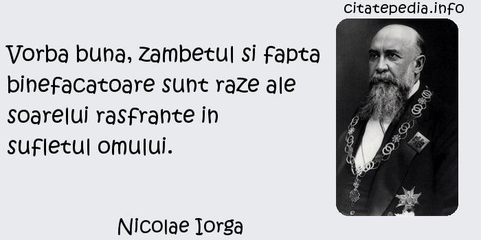 Nicolae Iorga - Vorba buna, zambetul si fapta binefacatoare sunt raze ale soarelui rasfrante in sufletul omului.