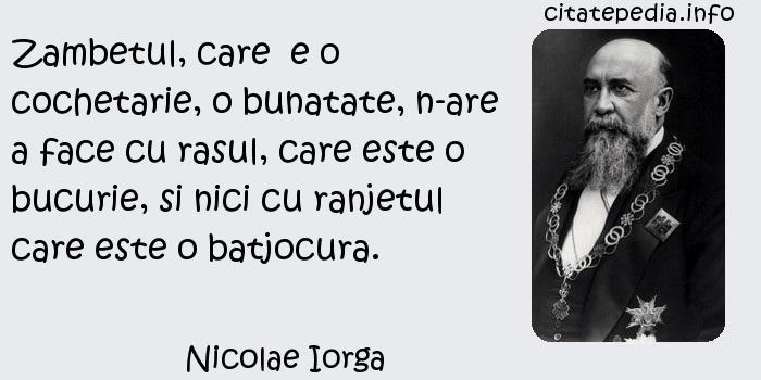 Nicolae Iorga - Zambetul, care  e o cochetarie, o bunatate, n-are a face cu rasul, care este o bucurie, si nici cu ranjetul care este o batjocura.