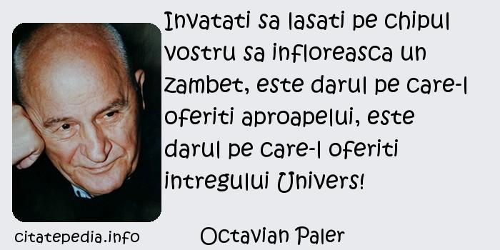Octavian Paler - Invatati sa lasati pe chipul vostru sa infloreasca un zambet, este darul pe care-l oferiti aproapelui, este darul pe care-l oferiti intregului Univers!