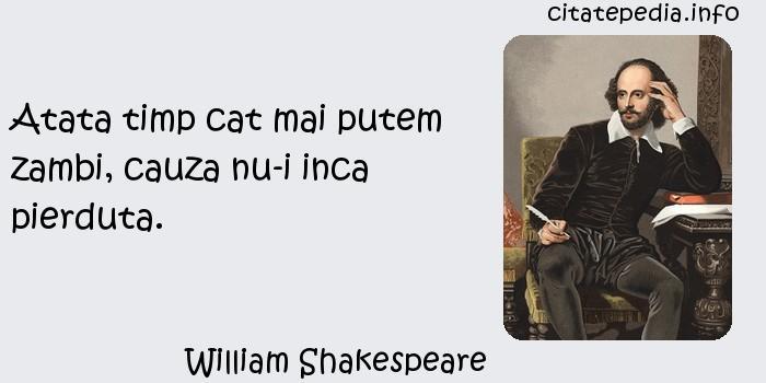 William Shakespeare - Atata timp cat mai putem zambi, cauza nu-i inca pierduta.
